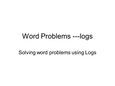 Word Problems ---logs Solving word problems using Logs.