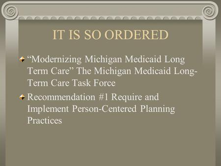 "IT IS SO ORDERED ""Modernizing Michigan Medicaid Long Term Care"" The Michigan Medicaid Long- Term Care Task Force Recommendation #1 Require and Implement."