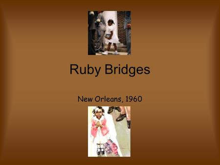 Ruby Bridges New Orleans, 1960. Who is Ruby Bridges? Ruby Bridges is a famous woman in our history. She was the first African American girl to integrate.