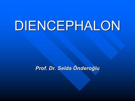 DIENCEPHALON Prof. Dr. Selda Önderoğlu. DIENCEPHALON Diencephalon is the part of CNS located on both sides of 3rd ventricle. Extends ant.ly from interventricular.