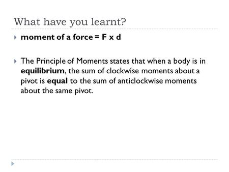 What have you learnt?  moment of a force = F x d  The Principle of Moments states that when a body is in equilibrium, the sum of clockwise moments about.