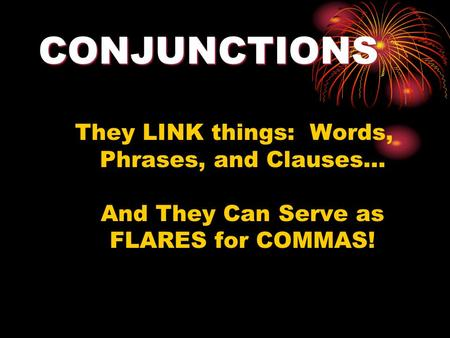 CONJUNCTIONS They LINK things: Words, Phrases, and Clauses… And They Can Serve as FLARES for COMMAS!