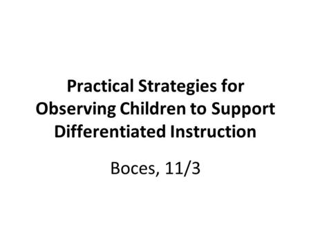 Practical Strategies for Observing Children to Support Differentiated Instruction Boces, 11/3.