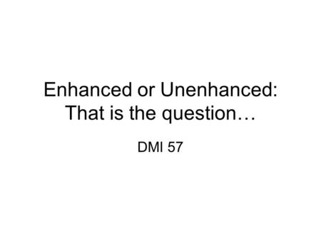 Enhanced or Unenhanced: That is the question… DMI 57.