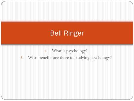 1. What is psychology? 2. What benefits are there to studying psychology? Bell Ringer.