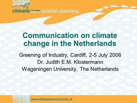 Communication on climate change in the Netherlands Greening of Industry, Cardiff, 2-5 July 2006 Dr. Judith E.M. Klostermann Wageningen University, The.