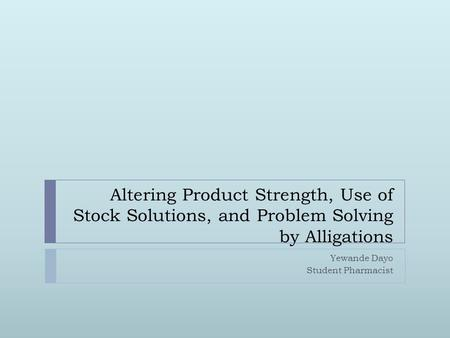 Altering Product Strength, Use of Stock Solutions, and Problem Solving by Alligations Yewande Dayo Student Pharmacist.