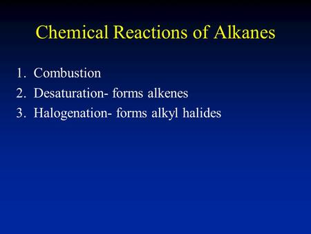 Chemical Reactions of Alkanes 1. Combustion 2. Desaturation- forms alkenes 3. Halogenation- forms alkyl halides.