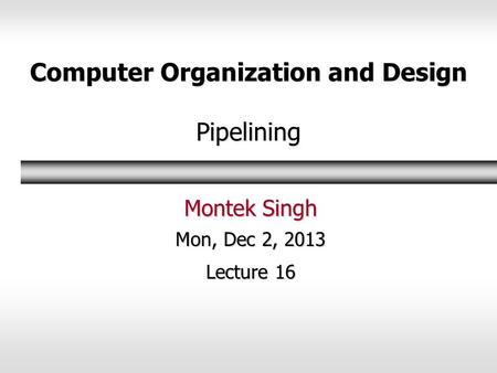 Computer Organization and Design Pipelining Montek Singh Mon, Dec 2, 2013 Lecture 16.