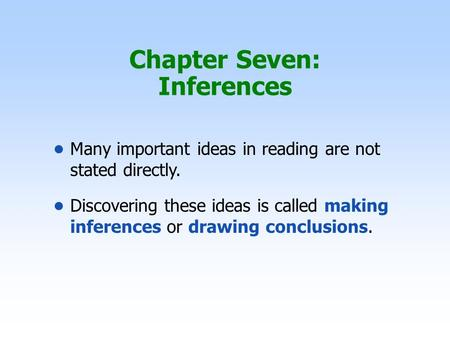 Chapter Seven: Inferences Many important ideas in reading are not stated directly. Discovering these ideas is called making inferences or drawing conclusions.