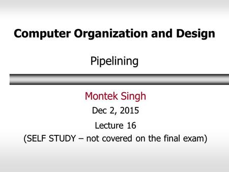 Computer Organization and Design Pipelining Montek Singh Dec 2, 2015 Lecture 16 (SELF STUDY – not covered on the final exam)