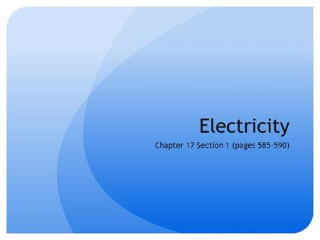 Electricity Chapter 17 Section 1 (pages 585-590).