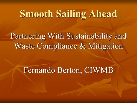Smooth Sailing Ahead Partnering With Sustainability and Waste Compliance & Mitigation Fernando Berton, CIWMB.