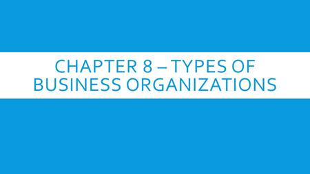 CHAPTER 8 – TYPES OF BUSINESS ORGANIZATIONS. SECTION 1 – SOLE PROPRIETORSHIPS  Characteristics of Sole Proprietorships (single person owned business)