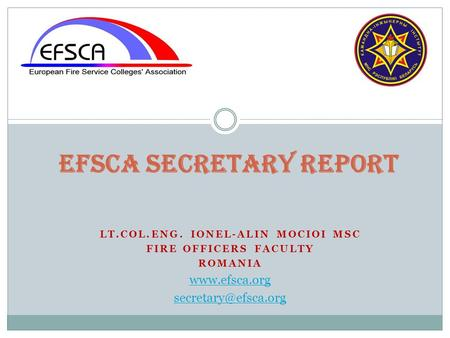 LT.COL.ENG. IONEL-ALIN MOCIOI MSC FIRE OFFICERS FACULTY ROMANIA  EFSCA Secretary Report.