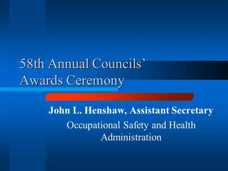 58th Annual Councils' Awards Ceremony John L. Henshaw, Assistant Secretary Occupational Safety and Health Administration.