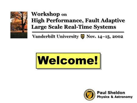 1 Paul Sheldon Physics & Astronomy Paul Sheldon Physics & Astronomy Welcome! Workshop on High Performance, Fault Adaptive Large Scale Real-Time Systems.