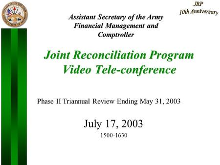 1 Joint Reconciliation Program Video Tele-conference July 17, 2003 1500-1630 Assistant Secretary of the Army Financial Management and Comptroller Phase.