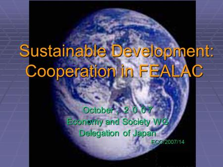 Sustainable Development: Cooperation in FEALAC Sustainable Development: Cooperation in FEALAC October ,200 7 Economy and Society WG Delegation of Japan.