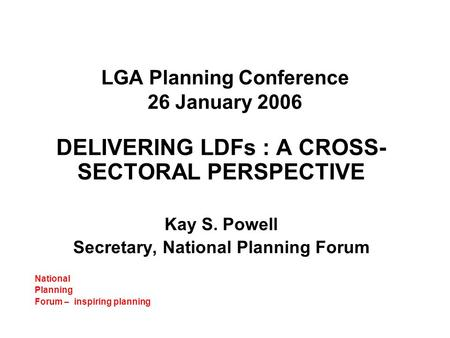 LGA Planning Conference 26 January 2006 DELIVERING LDFs : A CROSS- SECTORAL PERSPECTIVE Kay S. Powell Secretary, National Planning Forum National Planning.