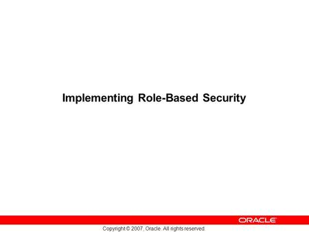 Copyright © 2007, Oracle. All rights reserved. Implementing Role-Based Security.