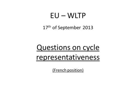Questions on cycle representativeness (French position) EU – WLTP 17 th of September 2013.