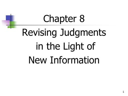 1 Chapter 8 Revising Judgments in the Light of New Information.