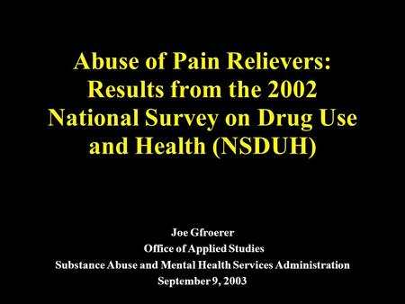 Abuse of Pain Relievers: Results from the 2002 National Survey on Drug Use and Health (NSDUH) Joe Gfroerer Office of Applied Studies Substance Abuse and.