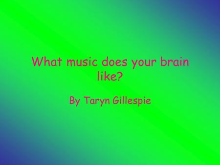 What music does your brain like? By Taryn Gillespie.