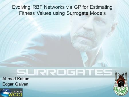 Evolving RBF Networks via GP for Estimating Fitness Values using Surrogate Models Ahmed Kattan Edgar Galvan.