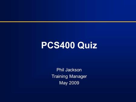 PCS400 Quiz Phil Jackson Training Manager May 2009.