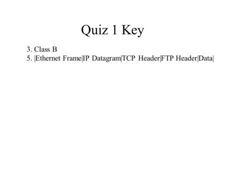 Quiz 1 Key 3. Class B 5. |Ethernet Frame|IP Datagram|TCP Header|FTP Header|Data|