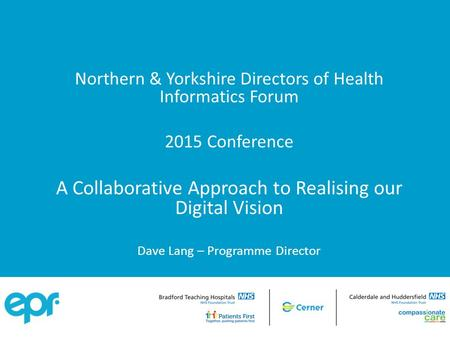 Northern & Yorkshire Directors of Health Informatics Forum 2015 Conference A Collaborative Approach to Realising our Digital Vision Dave Lang – Programme.
