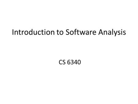 Introduction to Software Analysis CS 6340. Why Take This Course? Learn methods to improve software quality – reliability, security, performance, etc.