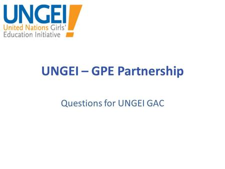UNGEI – GPE Partnership Questions for UNGEI GAC. UNGEI Resources What resources might be required at the global or country level to carry out the proposed.