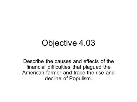 Objective 4.03 Describe the causes and effects of the financial difficulties that plagued the American farmer and trace the rise and decline of Populism.