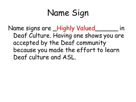 Name Sign Name signs are _Highly Valued______ in Deaf Culture. Having one shows you are accepted by the Deaf community because you made the effort to learn.