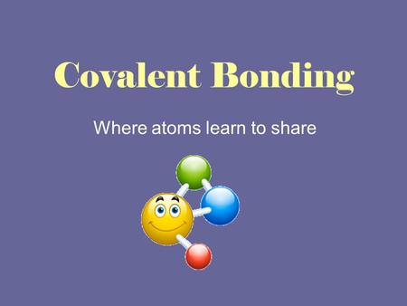 Covalent Bonding Where atoms learn to share. What do you already know? 1.THINK: On your own, write down what you know about covalent bonding. 2.PAIR: