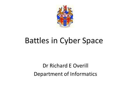 Battles in Cyber Space Dr Richard E Overill Department of Informatics.