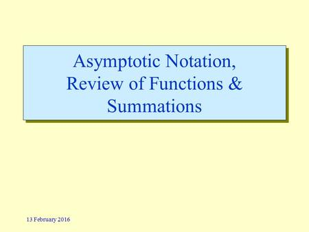 13 February 2016 Asymptotic Notation, Review of Functions & Summations.