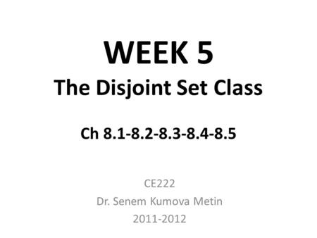 WEEK 5 The Disjoint Set Class Ch 8.1-8.2-8.3-8.4-8.5 CE222 Dr. Senem Kumova Metin 2011-2012.