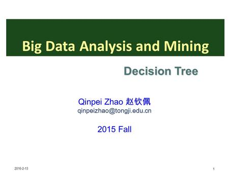 2016-2-13 1 Big Data Analysis and Mining Qinpei Zhao 赵钦佩 2015 Fall Decision Tree.