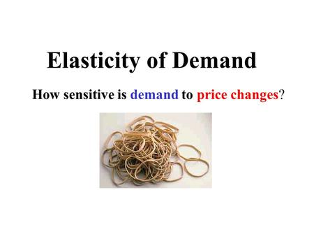 Elasticity of Demand How sensitive is demand to price changes?