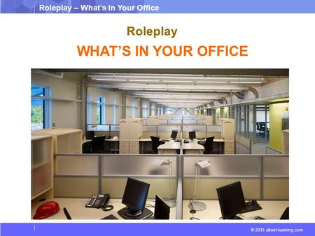 © 2015 albert-learning.com Roleplay – What's In Your Office Roleplay WHAT'S IN YOUR OFFICE.