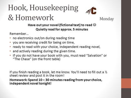 Hook, Housekeeping & Homework Monday Have out your novel (fictional text) to read Quietly read for approx. 5 minutes Remember… no electronics out/on during.