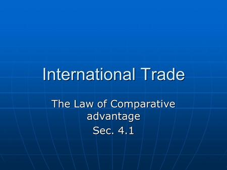 International Trade The Law of Comparative advantage Sec. 4.1.