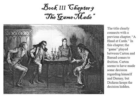 "Book III Chapter 9 ""The Game Made"" The title clearly connects with a previous chapter, ""A Hand at Cards."" In this chapter, the ""game"" played between Carton."