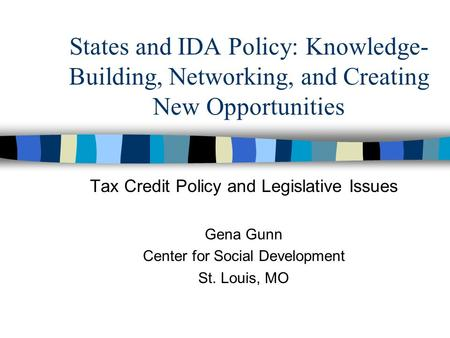 States and IDA Policy: Knowledge- Building, Networking, and Creating New Opportunities Tax Credit Policy and Legislative Issues Gena Gunn Center for Social.