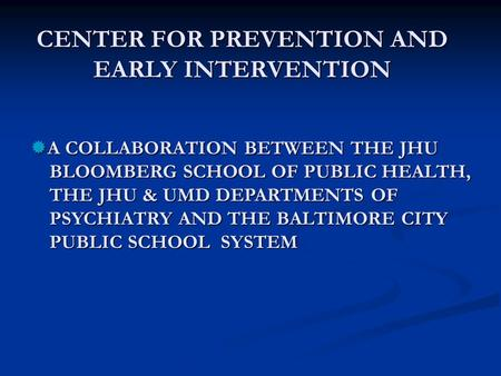 CENTER FOR PREVENTION AND EARLY INTERVENTION  A COLLABORATION BETWEEN THE JHU BLOOMBERG SCHOOL OF PUBLIC HEALTH, BLOOMBERG SCHOOL OF PUBLIC HEALTH, THE.