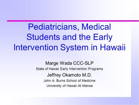 Pediatricians, Medical Students and the Early Intervention System in Hawaii Marge Wada CCC-SLP State of Hawaii Early Intervention Programs Jeffrey Okamoto.